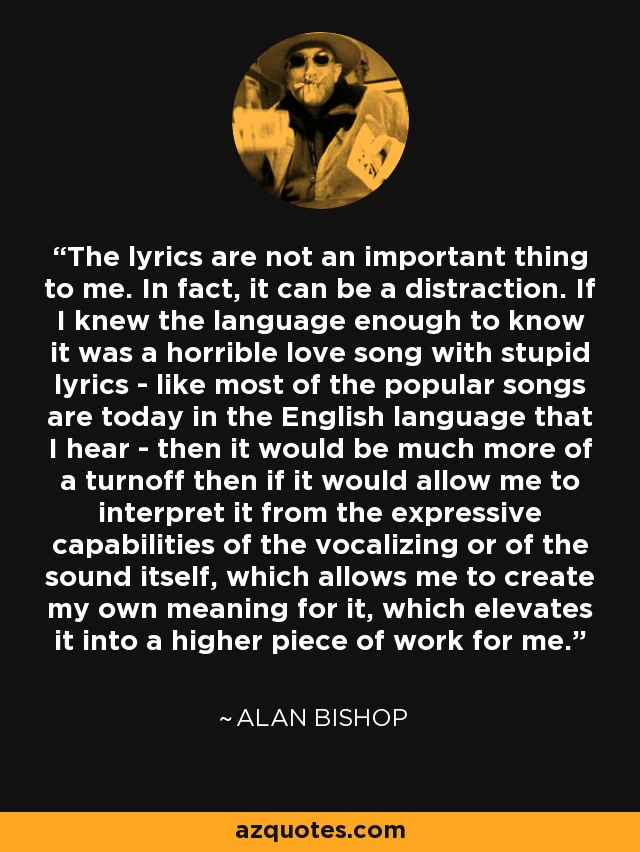 The lyrics are not an important thing to me. In fact, it can be a distraction. If I knew the language enough to know it was a horrible love song with stupid lyrics - like most of the popular songs are today in the English language that I hear - then it would be much more of a turnoff then if it would allow me to interpret it from the expressive capabilities of the vocalizing or of the sound itself, which allows me to create my own meaning for it, which elevates it into a higher piece of work for me. - Alan Bishop
