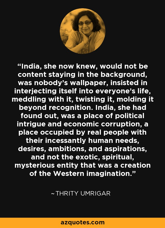 India, she now knew, would not be content staying in the background, was nobody's wallpaper, insisted in interjecting itself into everyone's life, meddling with it, twisting it, molding it beyond recognition. India, she had found out, was a place of political intrigue and economic corruption, a place occupied by real people with their incessantly human needs, desires, ambitions, and aspirations, and not the exotic, spiritual, mysterious entity that was a creation of the Western imagination. - Thrity Umrigar