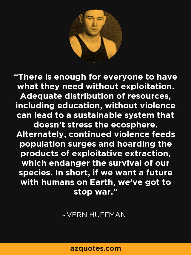 There is enough for everyone to have what they need without exploitation. Adequate distribution of resources, including education, without violence can lead to a sustainable system that doesn't stress the ecosphere. Alternately, continued violence feeds population surges and hoarding the products of exploitative extraction, which endanger the survival of our species. In short, if we want a future with humans on Earth, we've got to stop war. - Vern Huffman