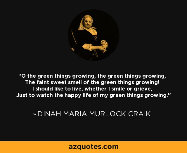 O the green things growing, the green things growing, The faint sweet smell of the green things growing! I should like to live, whether I smile or grieve, Just to watch the happy life of my green things growing. - Dinah Maria Murlock Craik