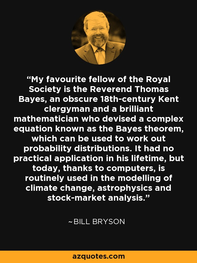 My favourite fellow of the Royal Society is the Reverend Thomas Bayes, an obscure 18th-century Kent clergyman and a brilliant mathematician who devised a complex equation known as the Bayes theorem, which can be used to work out probability distributions. It had no practical application in his lifetime, but today, thanks to computers, is routinely used in the modelling of climate change, astrophysics and stock-market analysis. - Bill Bryson