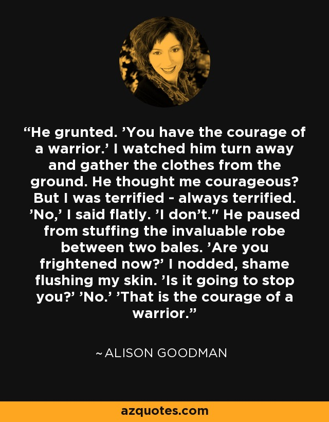 He grunted. 'You have the courage of a warrior.' I watched him turn away and gather the clothes from the ground. He thought me courageous? But I was terrified - always terrified. 'No,' I said flatly. 'I don't.