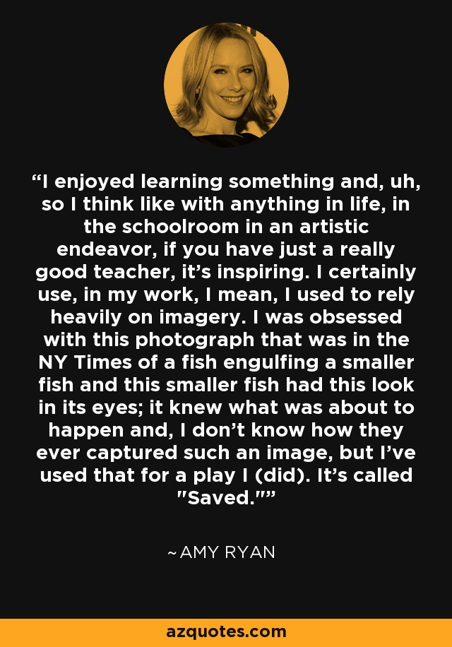 I enjoyed learning something and, uh, so I think like with anything in life, in the schoolroom in an artistic endeavor, if you have just a really good teacher, it's inspiring. I certainly use, in my work, I mean, I used to rely heavily on imagery. I was obsessed with this photograph that was in the NY Times of a fish engulfing a smaller fish and this smaller fish had this look in its eyes; it knew what was about to happen and, I don't know how they ever captured such an image, but I've used that for a play I (did). It's called