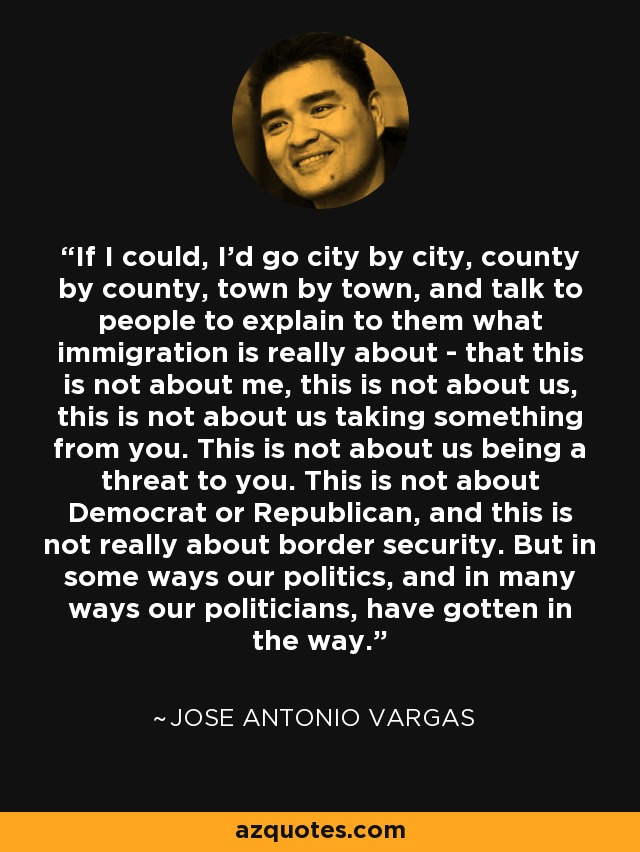 If I could, I'd go city by city, county by county, town by town, and talk to people to explain to them what immigration is really about - that this is not about me, this is not about us, this is not about us taking something from you. This is not about us being a threat to you. This is not about Democrat or Republican, and this is not really about border security. But in some ways our politics, and in many ways our politicians, have gotten in the way. - Jose Antonio Vargas