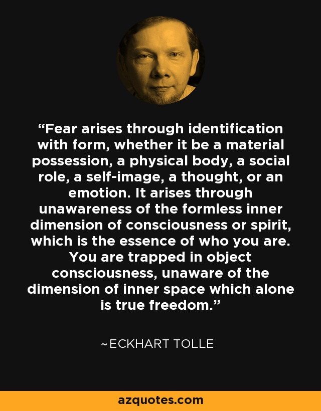 Fear arises through identification with form, whether it be a material possession, a physical body, a social role, a self-image, a thought, or an emotion. It arises through unawareness of the formless inner dimension of consciousness or spirit, which is the essence of who you are. You are trapped in object consciousness, unaware of the dimension of inner space which alone is true freedom. - Eckhart Tolle