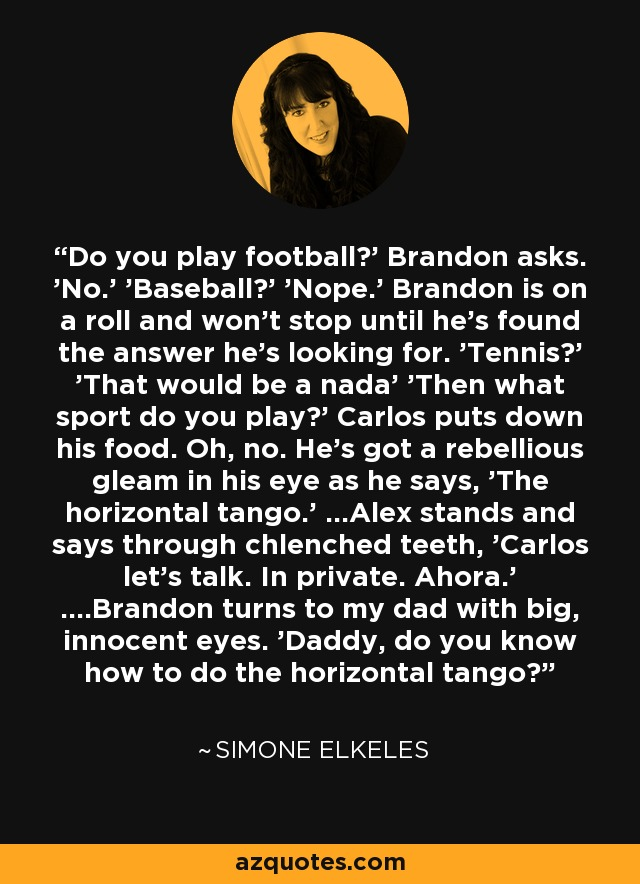 Do you play football?' Brandon asks. 'No.' 'Baseball?' 'Nope.' Brandon is on a roll and won't stop until he's found the answer he's looking for. 'Tennis?' 'That would be a nada' 'Then what sport do you play?' Carlos puts down his food. Oh, no. He's got a rebellious gleam in his eye as he says, 'The horizontal tango.' ...Alex stands and says through chlenched teeth, 'Carlos let's talk. In private. Ahora.' ....Brandon turns to my dad with big, innocent eyes. 'Daddy, do you know how to do the horizontal tango? - Simone Elkeles
