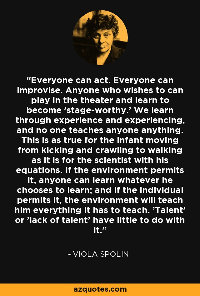 Everyone can act. Everyone can improvise. Anyone who wishes to can play in the theater and learn to become 'stage-worthy.' We learn through experience and experiencing, and no one teaches anyone anything. This is as true for the infant moving from kicking and crawling to walking as it is for the scientist with his equations. If the environment permits it, anyone can learn whatever he chooses to learn; and if the individual permits it, the environment will teach him everything it has to teach. 'Talent' or 'lack of talent' have little to do with it. - Viola Spolin