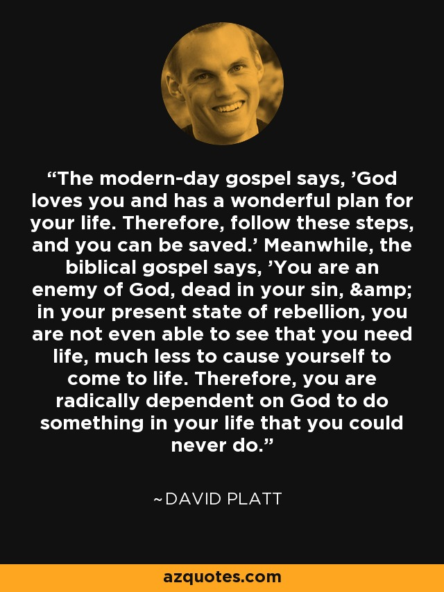 The modern-day gospel says, 'God loves you and has a wonderful plan for your life. Therefore, follow these steps, and you can be saved.' Meanwhile, the biblical gospel says, 'You are an enemy of God, dead in your sin, & in your present state of rebellion, you are not even able to see that you need life, much less to cause yourself to come to life. Therefore, you are radically dependent on God to do something in your life that you could never do. - David Platt