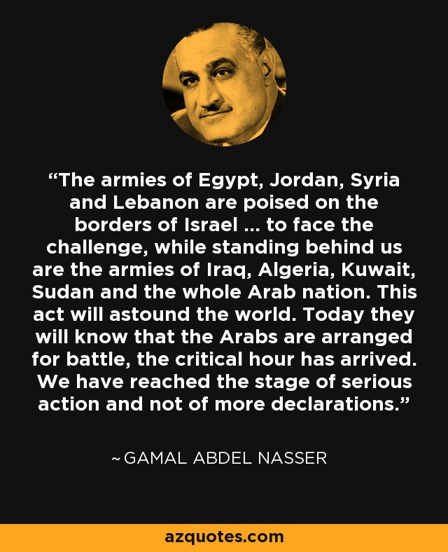 The armies of Egypt, Jordan, Syria and Lebanon are poised on the borders of Israel ... to face the challenge, while standing behind us are the armies of Iraq, Algeria, Kuwait, Sudan and the whole Arab nation. This act will astound the world. Today they will know that the Arabs are arranged for battle, the critical hour has arrived. We have reached the stage of serious action and not of more declarations. - Gamal Abdel Nasser