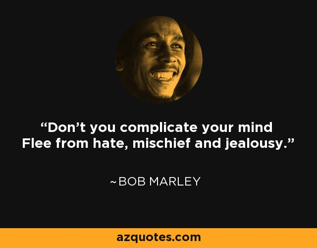 Don't you complicate your mind Flee from hate, mischief and jealousy. - Bob Marley