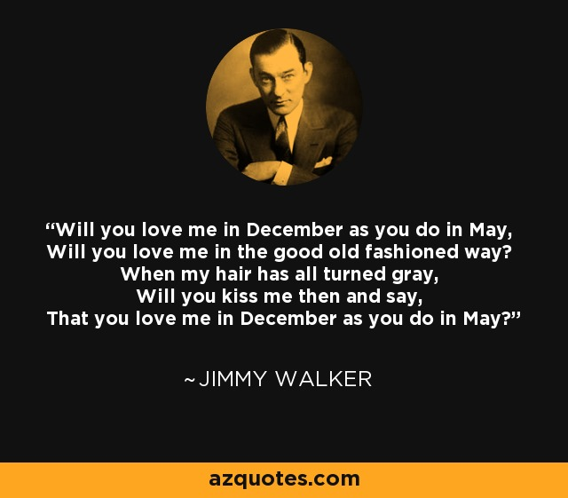 Will you love me in December as you do in May, Will you love me in the good old fashioned way? When my hair has all turned gray, Will you kiss me then and say, That you love me in December as you do in May? - Jimmy Walker