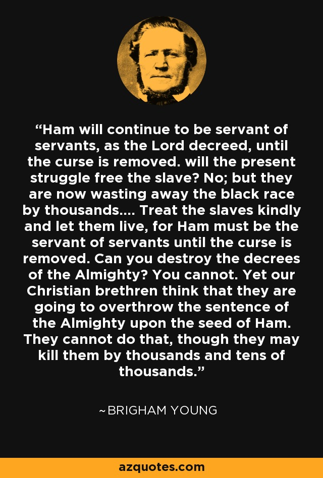Ham will continue to be servant of servants, as the Lord decreed, until the curse is removed. will the present struggle free the slave? No; but they are now wasting away the black race by thousands.... Treat the slaves kindly and let them live, for Ham must be the servant of servants until the curse is removed. Can you destroy the decrees of the Almighty? You cannot. Yet our Christian brethren think that they are going to overthrow the sentence of the Almighty upon the seed of Ham. They cannot do that, though they may kill them by thousands and tens of thousands. - Brigham Young