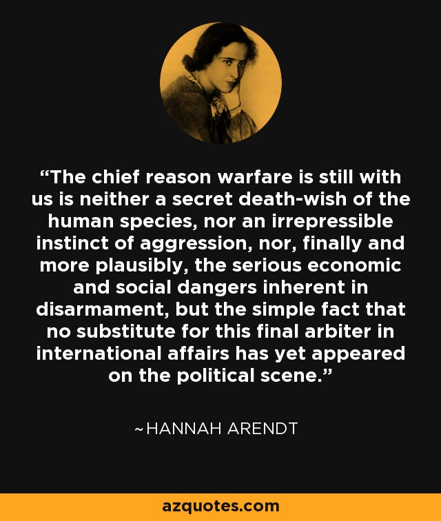 The chief reason warfare is still with us is neither a secret death-wish of the human species, nor an irrepressible instinct of aggression, nor, finally and more plausibly, the serious economic and social dangers inherent in disarmament, but the simple fact that no substitute for this final arbiter in international affairs has yet appeared on the political scene. - Hannah Arendt