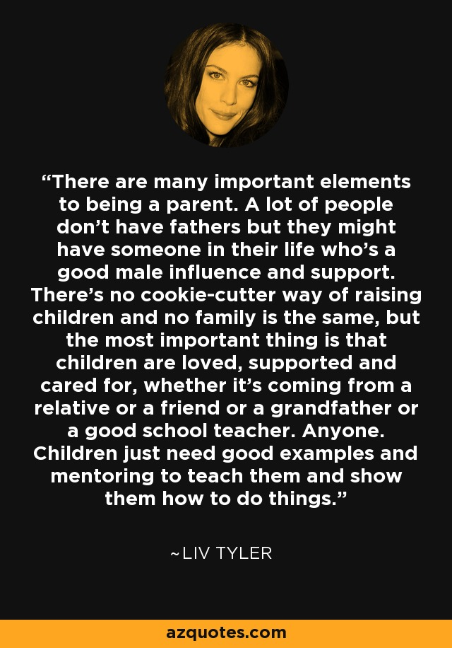 There are many important elements to being a parent. A lot of people don't have fathers but they might have someone in their life who's a good male influence and support. There's no cookie-cutter way of raising children and no family is the same, but the most important thing is that children are loved, supported and cared for, whether it's coming from a relative or a friend or a grandfather or a good school teacher. Anyone. Children just need good examples and mentoring to teach them and show them how to do things. - Liv Tyler