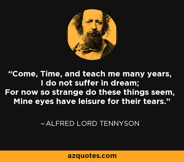 Come, Time, and teach me many years, I do not suffer in dream; For now so strange do these things seem, Mine eyes have leisure for their tears. - Alfred Lord Tennyson