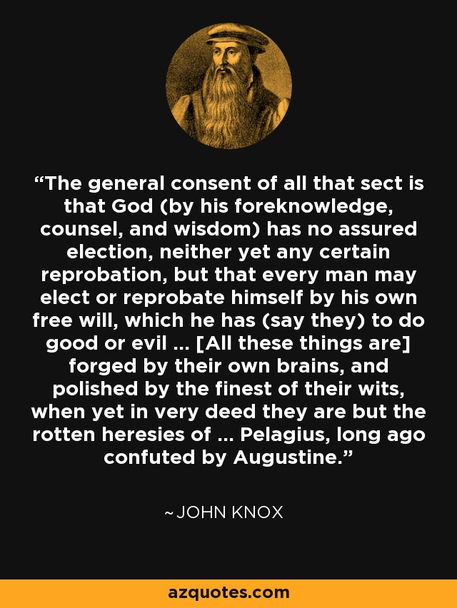 ... the general consent of all that sect is that God (by his foreknowledge, counsel, and wisdom) has no assured election, neither yet any certain reprobation, but that every man may elect or reprobate himself by his own free will, which he has (say they) to do good or evil ... [All these things are] forged by their own brains, and polished by the finest of their wits, when yet in very deed they are but the rotten heresies of ... Pelagius, long ago confuted by Augustine ... - John Knox
