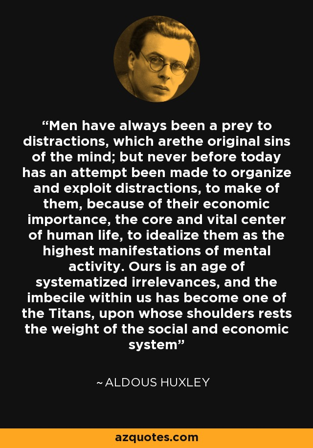 Men have always been a prey to distractions, which arethe original sins of the mind; but never before today has an attempt been made to organize and exploit distractions, to make of them, because of their economic importance, the core and vital center of human life, to idealize them as the highest manifestations of mental activity. Ours is an age of systematized irrelevances, and the imbecile within us has become one of the Titans, upon whose shoulders rests the weight of the social and economic system - Aldous Huxley