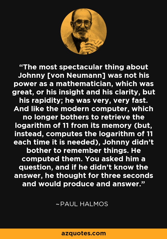 The most spectacular thing about Johnny [von Neumann] was not his power as a mathematician, which was great, or his insight and his clarity, but his rapidity; he was very, very fast. And like the modern computer, which no longer bothers to retrieve the logarithm of 11 from its memory (but, instead, computes the logarithm of 11 each time it is needed), Johnny didn't bother to remember things. He computed them. You asked him a question, and if he didn't know the answer, he thought for three seconds and would produce and answer. - Paul Halmos