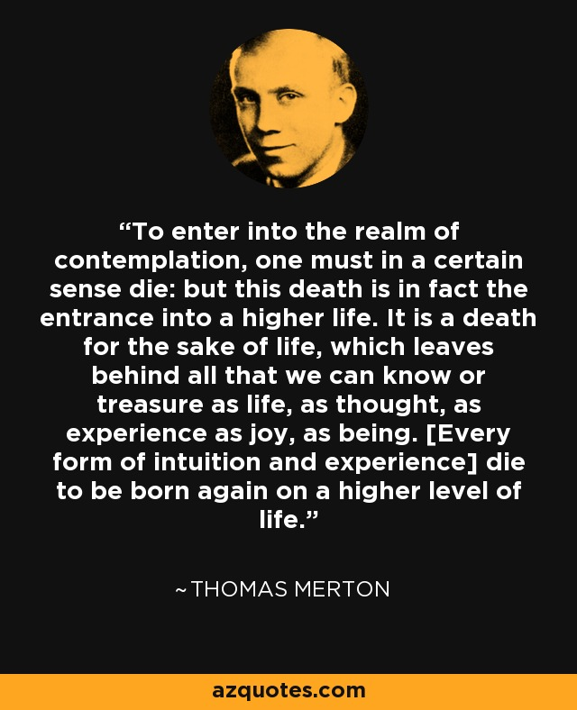 To enter into the realm of contemplation, one must in a certain sense die: but this death is in fact the entrance into a higher life. It is a death for the sake of life, which leaves behind all that we can know or treasure as life, as thought, as experience as joy, as being. [Every form of intuition and experience] die to be born again on a higher level of life. - Thomas Merton
