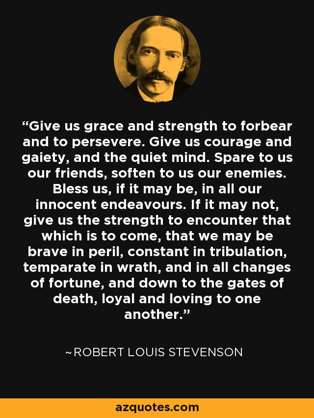Give us grace and strength to forbear and to persevere. Give us courage and gaiety, and the quiet mind. Spare to us our friends, soften to us our enemies. Bless us, if it may be, in all our innocent endeavours. If it may not, give us the strength to encounter that which is to come, that we may be brave in peril, constant in tribulation, temparate in wrath, and in all changes of fortune, and down to the gates of death, loyal and loving to one another. - Robert Louis Stevenson