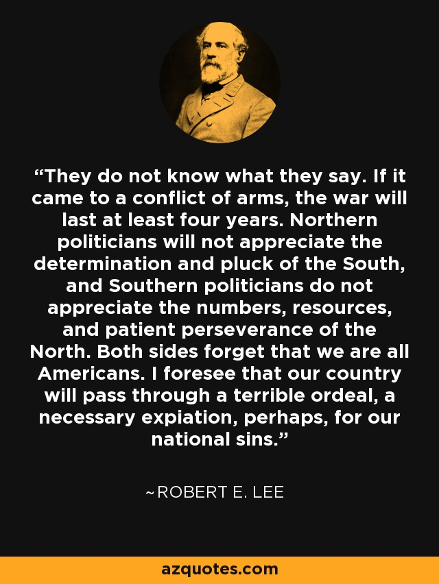 They do not know what they say. If it came to a conflict of arms, the war will last at least four years. Northern politicians will not appreciate the determination and pluck of the South, and Southern politicians do not appreciate the numbers, resources, and patient perseverance of the North. Both sides forget that we are all Americans. I foresee that our country will pass through a terrible ordeal, a necessary expiation, perhaps, for our national sins. - Robert E. Lee