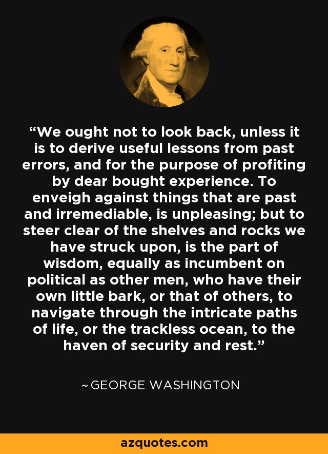 We ought not to look back, unless it is to derive useful lessons from past errors, and for the purpose of profiting by dear bought experience. To enveigh against things that are past and irremediable, is unpleasing; but to steer clear of the shelves and rocks we have struck upon, is the part of wisdom, equally as incumbent on political as other men, who have their own little bark, or that of others, to navigate through the intricate paths of life, or the trackless ocean, to the haven of security and rest. - George Washington