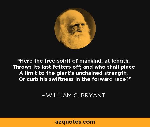 Here the free spirit of mankind, at length, Throws its last fetters off; and who shall place A limit to the giant's unchained strength, Or curb his swiftness in the forward race? - William C. Bryant