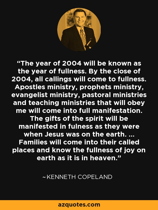 The year of 2004 will be known as the year of fullness. By the close of 2004, all callings will come to fullness. Apostles ministry, prophets ministry, evangelist ministry, pastoral ministries and teaching ministries that will obey me will come into full manifestation. The gifts of the spirit will be manifested in fulness as they were when Jesus was on the earth. ... Families will come into their called places and know the fullness of joy on earth as it is in heaven. - Kenneth Copeland