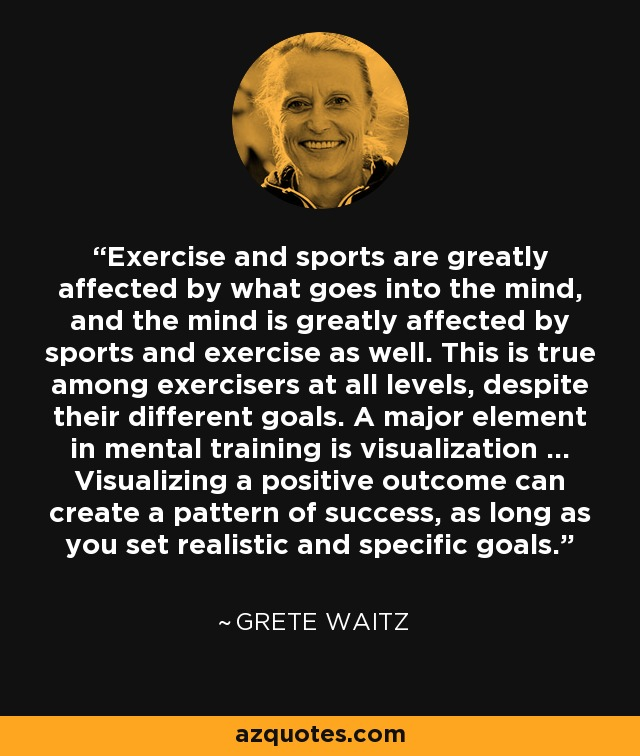 Exercise and sports are greatly affected by what goes into the mind, and the mind is greatly affected by sports and exercise as well. This is true among exercisers at all levels, despite their different goals. A major element in mental training is visualization ... Visualizing a positive outcome can create a pattern of success, as long as you set realistic and specific goals. - Grete Waitz