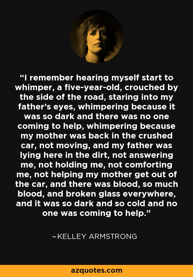 I remember hearing myself start to whimper, a five-year-old, crouched by the side of the road, staring into my father's eyes, whimpering because it was so dark and there was no one coming to help, whimpering because my mother was back in the crushed car, not moving, and my father was lying here in the dirt, not answering me, not holding me, not comforting me, not helping my mother get out of the car, and there was blood, so much blood, and broken glass everywhere, and it was so dark and so cold and no one was coming to help. - Kelley Armstrong