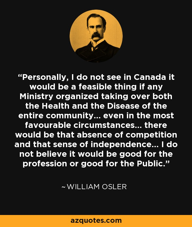Personally, I do not see in Canada it would be a feasible thing if any Ministry organized taking over both the Health and the Disease of the entire community... even in the most favourable circumstances... there would be that absence of competition and that sense of independence... I do not believe it would be good for the profession or good for the Public. - William Osler