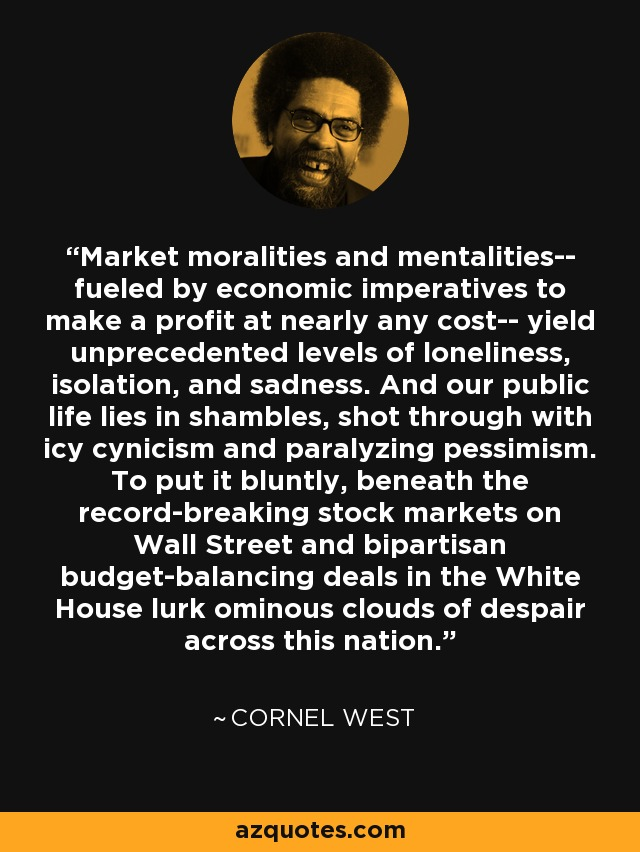 Market moralities and mentalities-- fueled by economic imperatives to make a profit at nearly any cost-- yield unprecedented levels of loneliness, isolation, and sadness. And our public life lies in shambles, shot through with icy cynicism and paralyzing pessimism. To put it bluntly, beneath the record-breaking stock markets on Wall Street and bipartisan budget-balancing deals in the White House lurk ominous clouds of despair across this nation. - Cornel West