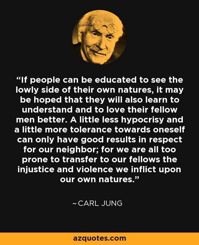 If people can be educated to see the lowly side of their own natures, it may be hoped that they will also learn to understand and to love their fellow men better. A little less hypocrisy and a little more tolerance towards oneself can only have good results in respect for our neighbor; for we are all too prone to transfer to our fellows the injustice and violence we inflict upon our own natures. - Carl Jung