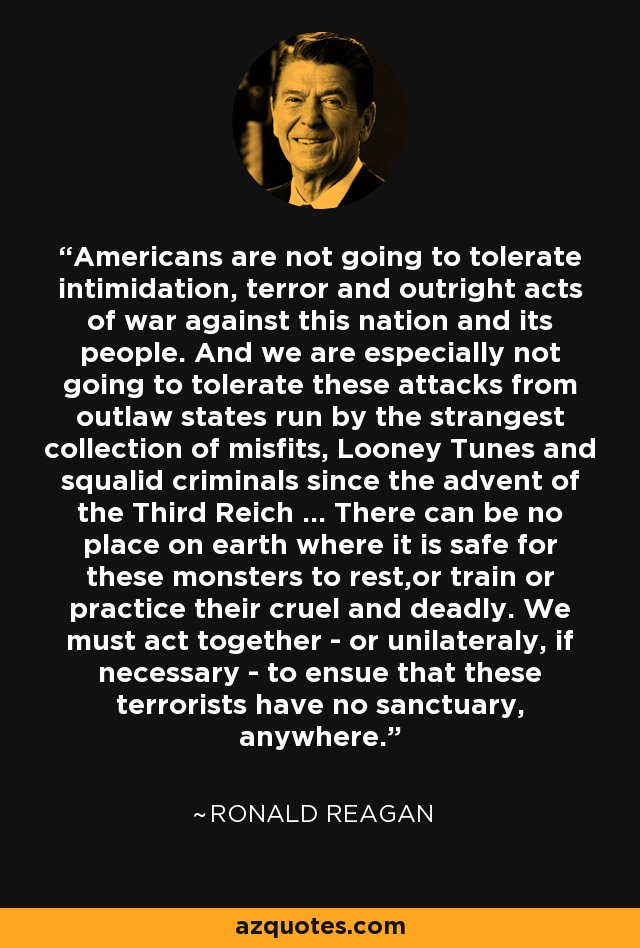 Americans are not going to tolerate intimidation, terror and outright acts of war against this nation and its people. And we are especially not going to tolerate these attacks from outlaw states run by the strangest collection of misfits, Looney Tunes and squalid criminals since the advent of the Third Reich ... There can be no place on earth where it is safe for these monsters to rest,or train or practice their cruel and deadly. We must act together - or unilateraly, if necessary - to ensue that these terrorists have no sanctuary, anywhere. - Ronald Reagan