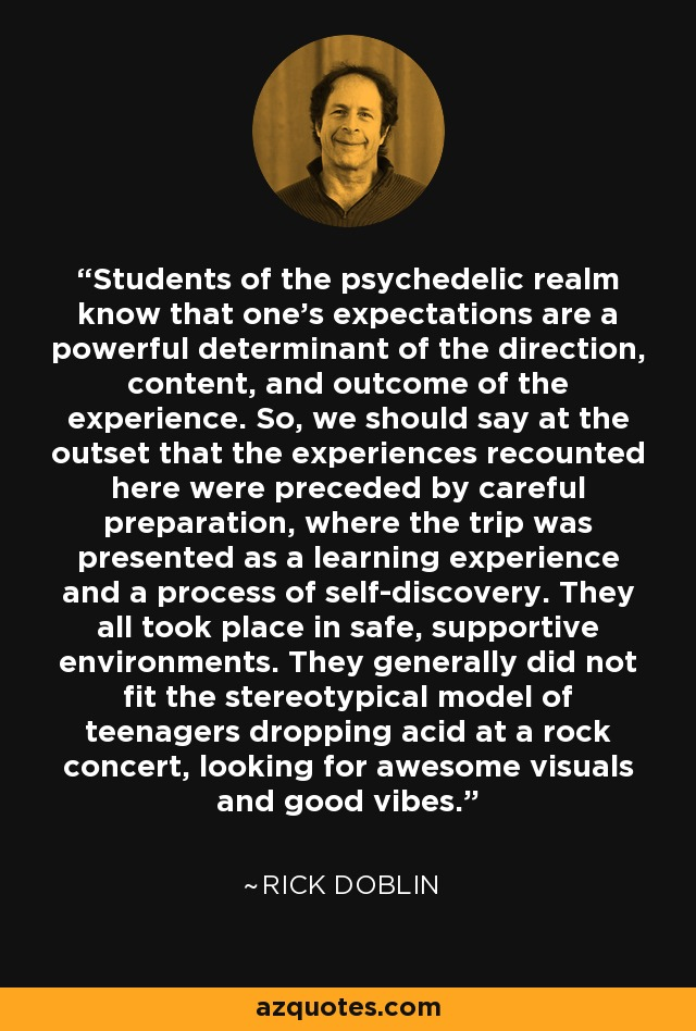 Students of the psychedelic realm know that one's expectations are a powerful determinant of the direction, content, and outcome of the experience. So, we should say at the outset that the experiences recounted here were preceded by careful preparation, where the trip was presented as a learning experience and a process of self-discovery. They all took place in safe, supportive environments. They generally did not fit the stereotypical model of teenagers dropping acid at a rock concert, looking for awesome visuals and good vibes. - Rick Doblin