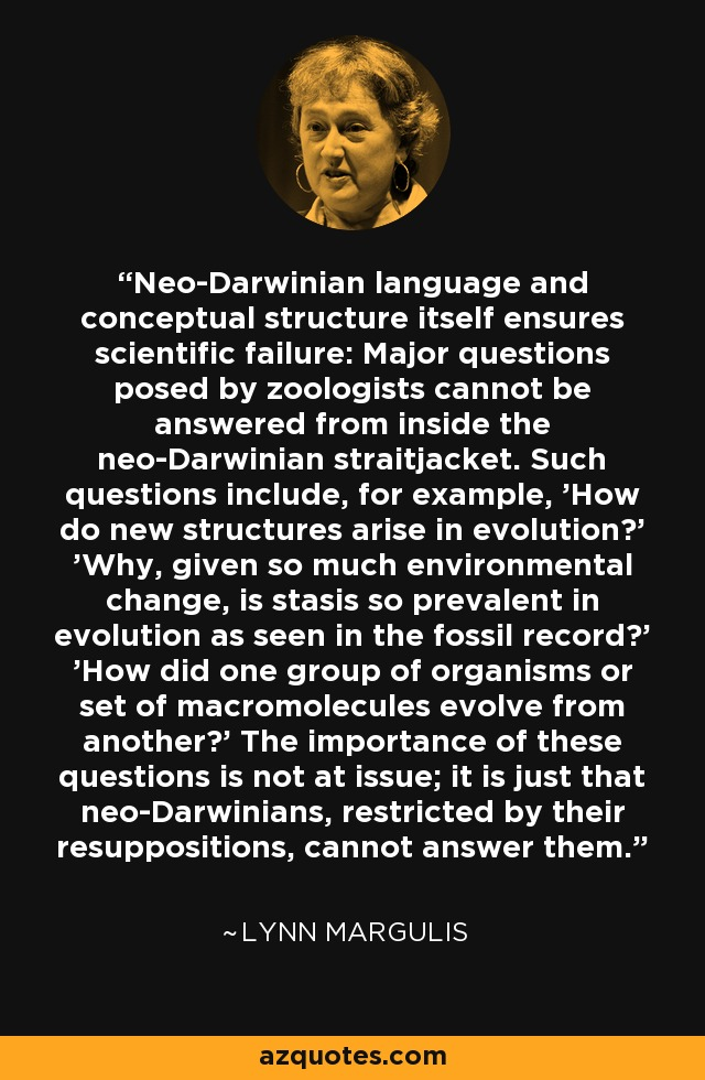 Neo-Darwinian language and conceptual structure itself ensures scientific failure: Major questions posed by zoologists cannot be answered from inside the neo-Darwinian straitjacket. Such questions include, for example, 'How do new structures arise in evolution?' 'Why, given so much environmental change, is stasis so prevalent in evolution as seen in the fossil record?' 'How did one group of organisms or set of macromolecules evolve from another?' The importance of these questions is not at issue; it is just that neo-Darwinians, restricted by their resuppositions, cannot answer them. - Lynn Margulis