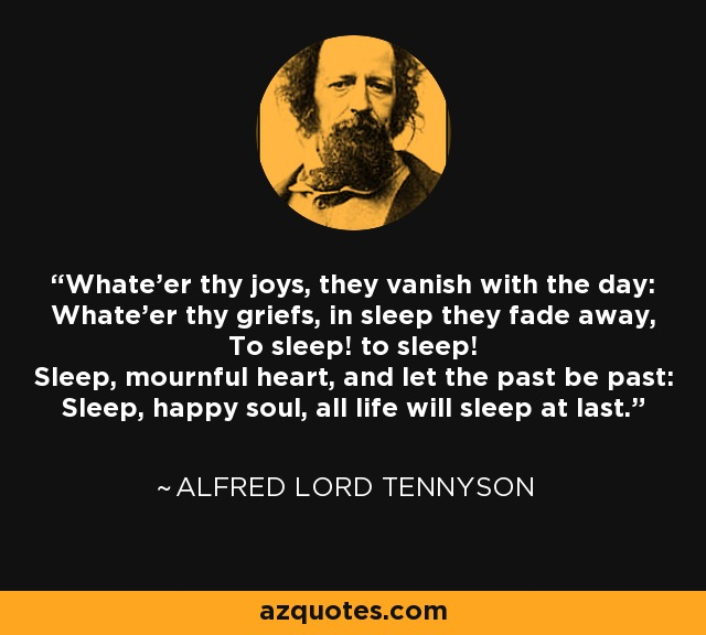 Whate'er thy joys, they vanish with the day: Whate'er thy griefs, in sleep they fade away, To sleep! to sleep! Sleep, mournful heart, and let the past be past: Sleep, happy soul, all life will sleep at last. - Alfred Lord Tennyson