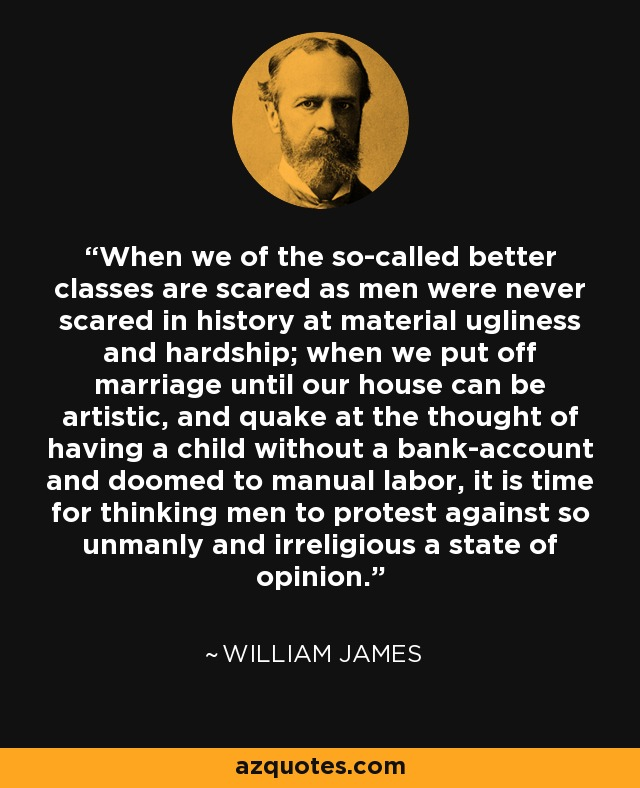 When we of the so-called better classes are scared as men were never scared in history at material ugliness and hardship; when we put off marriage until our house can be artistic, and quake at the thought of having a child without a bank-account and doomed to manual labor, it is time for thinking men to protest against so unmanly and irreligious a state of opinion. - William James