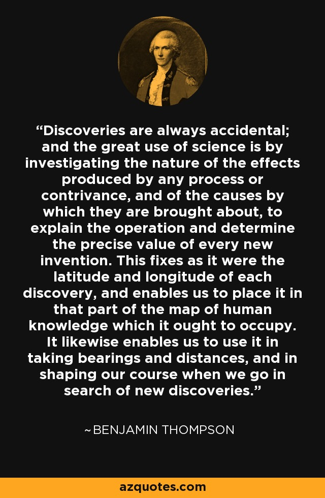 Discoveries are always accidental; and the great use of science is by investigating the nature of the effects produced by any process or contrivance, and of the causes by which they are brought about, to explain the operation and determine the precise value of every new invention. This fixes as it were the latitude and longitude of each discovery, and enables us to place it in that part of the map of human knowledge which it ought to occupy. It likewise enables us to use it in taking bearings and distances, and in shaping our course when we go in search of new discoveries. - Benjamin Thompson