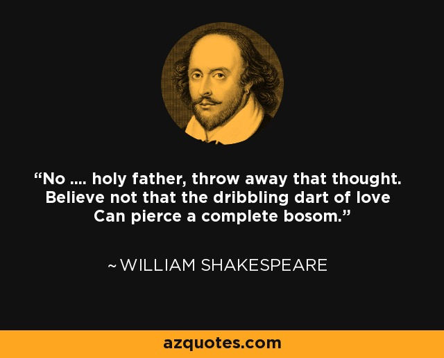 No .... holy father, throw away that thought. Believe not that the dribbling dart of love Can pierce a complete bosom. - William Shakespeare