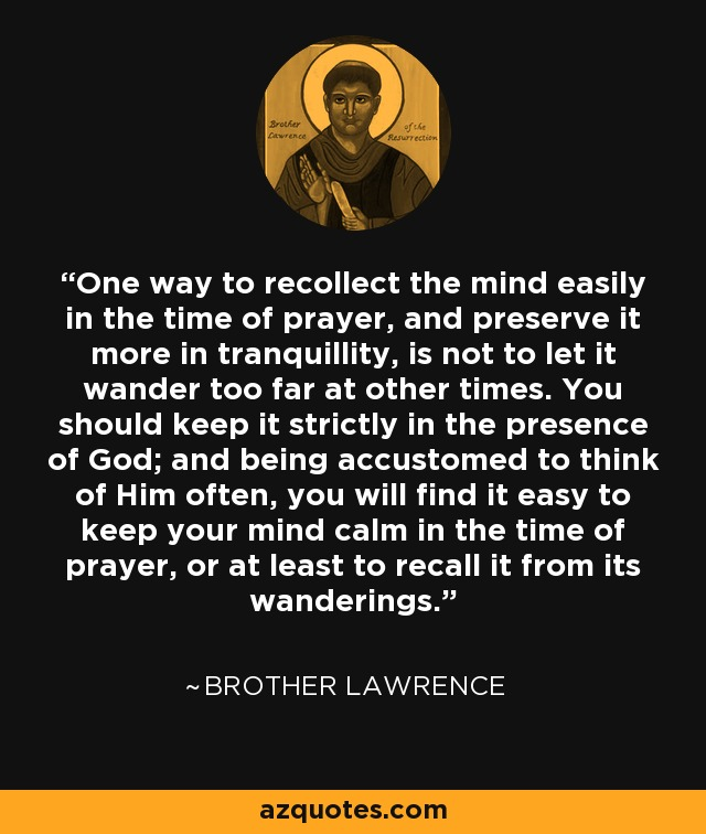 One way to recollect the mind easily in the time of prayer, and preserve it more in tranquillity, is not to let it wander too far at other times. You should keep it strictly in the presence of God; and being accustomed to think of Him often, you will find it easy to keep your mind calm in the time of prayer, or at least to recall it from its wanderings. - Brother Lawrence