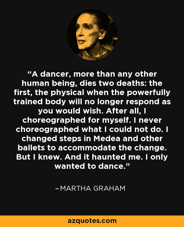 A dancer, more than any other human being, dies two deaths: the first, the physical when the powerfully trained body will no longer respond as you would wish. After all, I choreographed for myself. I never choreographed what I could not do. I changed steps in Medea and other ballets to accommodate the change. But I knew. And it haunted me. I only wanted to dance. - Martha Graham