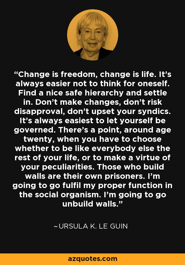 Change is freedom, change is life. It's always easier not to think for oneself. Find a nice safe hierarchy and settle in. Don't make changes, don't risk disapproval, don't upset your syndics. It's always easiest to let yourself be governed. There's a point, around age twenty, when you have to choose whether to be like everybody else the rest of your life, or to make a virtue of your peculiarities. Those who build walls are their own prisoners. I'm going to go fulfil my proper function in the social organism. I'm going to go unbuild walls. - Ursula K. Le Guin