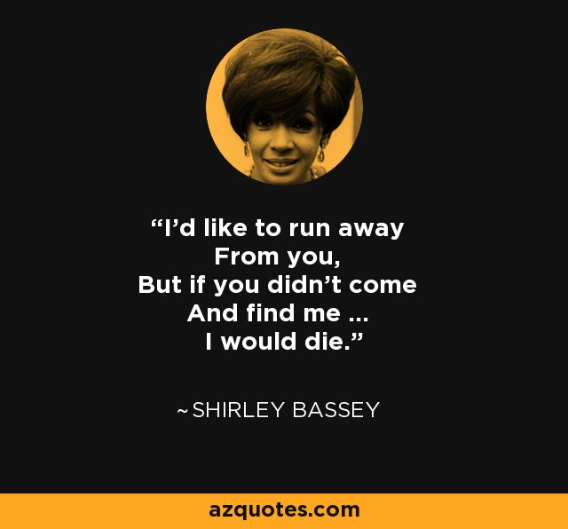 I'd like to run away From you, But if you didn't come And find me ... I would die. - Shirley Bassey