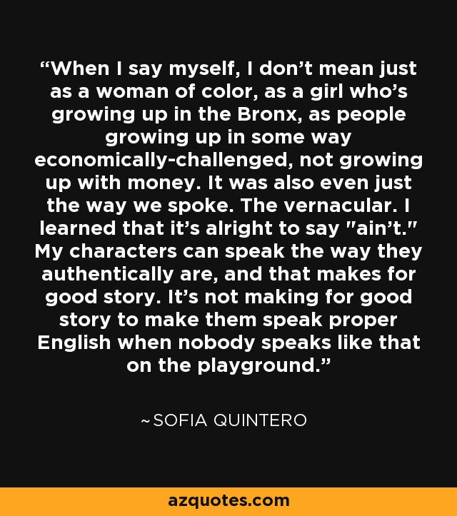 When I say myself, I don't mean just as a woman of color, as a girl who's growing up in the Bronx, as people growing up in some way economically-challenged, not growing up with money. It was also even just the way we spoke. The vernacular. I learned that it's alright to say