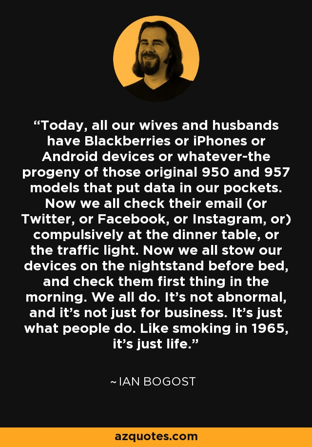 Today, all our wives and husbands have Blackberries or iPhones or Android devices or whatever-the progeny of those original 950 and 957 models that put data in our pockets. Now we all check their email (or Twitter, or Facebook, or Instagram, or) compulsively at the dinner table, or the traffic light. Now we all stow our devices on the nightstand before bed, and check them first thing in the morning. We all do. It's not abnormal, and it's not just for business. It's just what people do. Like smoking in 1965, it's just life. - Ian Bogost