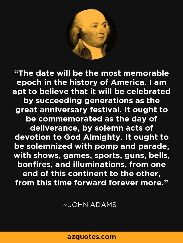 The date will be the most memorable epoch in the history of America. I am apt to believe that it will be celebrated by succeeding generations as the great anniversary festival. It ought to be commemorated as the day of deliverance, by solemn acts of devotion to God Almighty. It ought to be solemnized with pomp and parade, with shows, games, sports, guns, bells, bonfires, and illuminations, from one end of this continent to the other, from this time forward forever more. - John Adams
