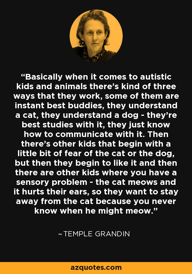 Basically when it comes to autistic kids and animals there's kind of three ways that they work, some of them are instant best buddies, they understand a cat, they understand a dog - they're best studies with it, they just know how to communicate with it. Then there's other kids that begin with a little bit of fear of the cat or the dog, but then they begin to like it and then there are other kids where you have a sensory problem - the cat meows and it hurts their ears, so they want to stay away from the cat because you never know when he might meow. - Temple Grandin