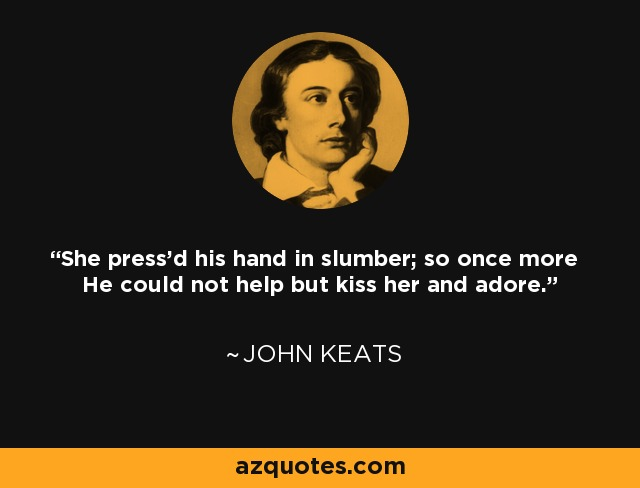 She press'd his hand in slumber; so once more He could not help but kiss her and adore. - John Keats