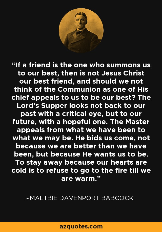If a friend is the one who summons us to our best, then is not Jesus Christ our best friend, and should we not think of the Communion as one of His chief appeals to us to be our best? The Lord's Supper looks not back to our past with a critical eye, but to our future, with a hopeful one. The Master appeals from what we have been to what we may be. He bids us come, not because we are better than we have been, but because He wants us to be. To stay away because our hearts are cold is to refuse to go to the fire till we are warm. - Maltbie Davenport Babcock